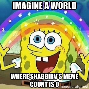 Imagination - IMAGINE A WORLD WHERE SHABBIRV'S MEME COUNT IS 0