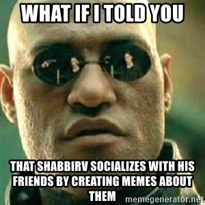 What If I Told You - WHAT IF I TOLD YOU THAT SHABBIRV SOCIALIZES WITH HIS FRIENDS BY CREATING MEMES ABOUT THEM