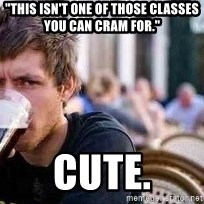 "The Lazy College Senior - ""This isn'T ONE OF THOSE CLASSES YOU CAN CRAM FOR."" CUTE."