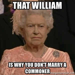 Queen Elizabeth Is Not Impressed  - That William Is why you don't marry a commoner