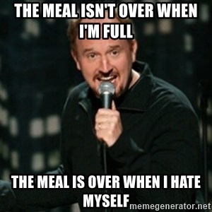 Louis CK - The meal isn't over when i'm full the meal is over when i hate myself