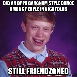 Bad Luck Brian - did an oppa gangnam style dance among people in nightclub  still friendzoned