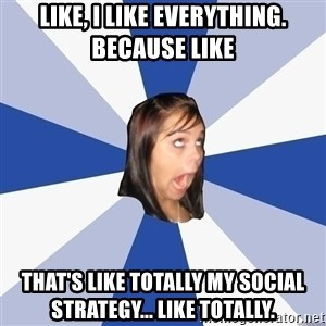 Annoying Facebook Girl - like, i like everything. because like that's like totally my social strategy... like totally.