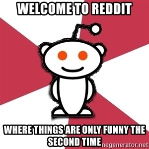 reddit - Welcome to Reddit Where things are only funny the second time