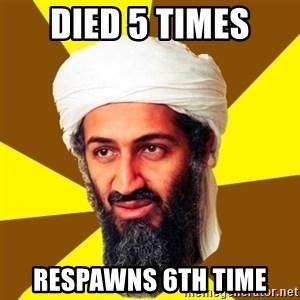 Osama - died 5 times respawns 6th time