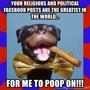 Triumph the Insult Comic Dog - your religious and political facebook posts are the greatist in the world... for me to poop on!!!