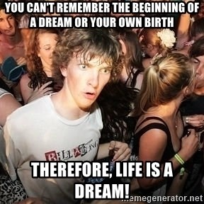 Sudden Realization Ralph - you can't remember the beginning of a dream or your own birth therefore, life is a dream!