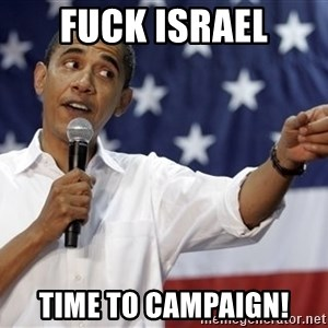 Obama You Mad - Fuck israel Time to campaign!