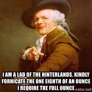 Joseph Ducreux - I am a lad of the hinterlands. Kindly Fornicate the one eighth of an ounce i Require the FUll ounce