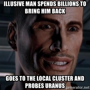 Typical Shepard - Illusive man spends billions to bring him back goes to the local cluster and probes uranus