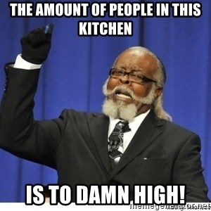 The tolerance is to damn high! - The amount of people in this kitchen is to damn high!