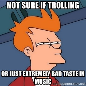 Futurama Fry - not sure if trolling  or just extremely bad taste in music