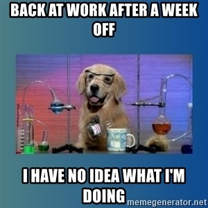 Chemistry Dog - Back at work after a week off i have no idea what i'm doing