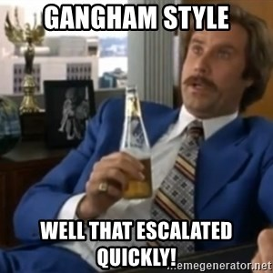 well that escalated quickly  - gangham style well that escalated quickly!