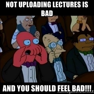 And You Should Feel Bad - not uploading lectures is bad and you should feel bad!!!