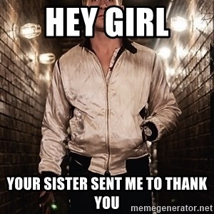 Ryan Gosling  - Hey Girl  Your sister sent me to thank you