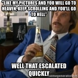 """well that escalated quickly  - """"Like my pictures and you will go to heaven, keep scrolling and you'll go to hell"""" well that escalated quickly"""