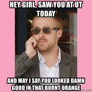 Hey Girl - Hey Girl, saw you at ut today and may i say you looked damn good in that burnt orange