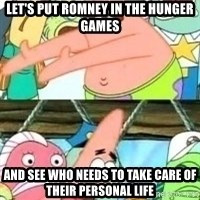 patrick star - let's put romney in the hunger games and see who needs to take care of their personal life