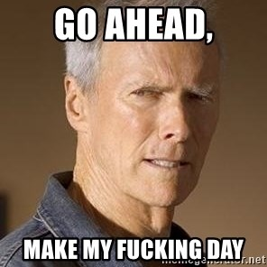 Clint Eastwood - go ahead, make my fucking day
