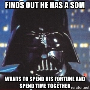 Darth Vader - Finds out he has a som WANTS TO SPEND HIS FORTUNE AND SPEND TIME TOGETHER