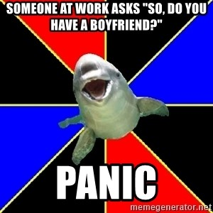 "Polyamorous Porpoise - Someone at work asks ""So, do you have a boyfriend?"" panic"