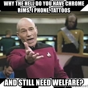 star trek capt - Why the hell do you have chrome rims, i phone, tattoos and still need welfare?