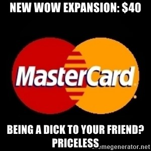 mastercard - New wow expansion: $40 being a dick to your friend? priceless