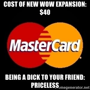 mastercard - cost of new wow expansion: $40 being a dick to your friend: priceless