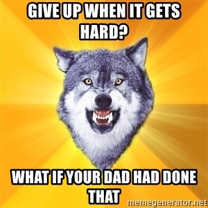 Courage Wolf - give up when it gets hard? what if your dad had done that
