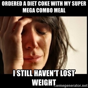 First World Problems - ordered a diet coke with my super mega combo meal i still haven't lost weight