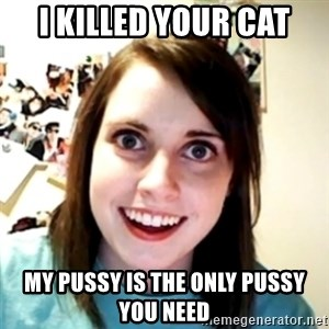 obsessed girlfriend - I killed your cat My pussy is the only pussy you need