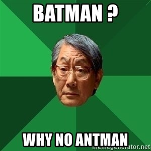 High Expectations Asian Father - BATMAN ? WHY NO ANTMAN