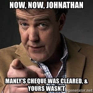Jeremy Clarkson - Now, now, johnathan Manly's cheque was cleared, & yours wasn't