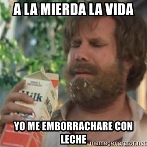 Milk was a bad choice - A LA MIERDA LA VIDA YO ME EMBORRACHARE CON LECHE