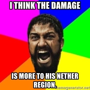 sparta - I think the damage is more to his nether region.