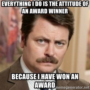 history ron swanson - Everything I do is the attitude of an award winner because i have won an award