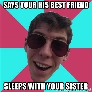 Hypocrite Gordon - says your his best friend sleeps with your sister