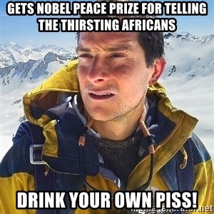 Bear Grylls Loneliness - gets Nobel Peace Prize for telling the thirsting africans Drink your own piss!