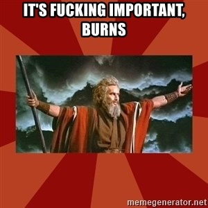 Then Moses said... - It's fucking important, burns