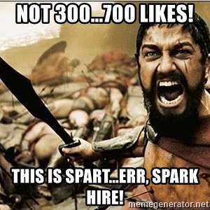sparta - not 300...700 likes! this is spart...err, spark hire!