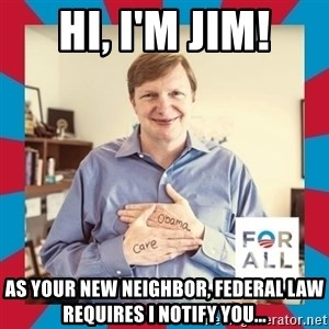 Jim Messina - hi, i'm jim! As your new neighbor, federal law requires i notify you...