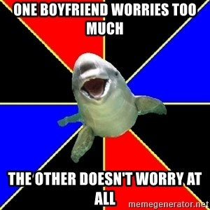 Polyamorous Porpoise - one boyfriend worries too much the other doesn't worry at all