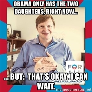 Jim Messina - Obama only has the two daughters, right now... ... but:  that's okay.  I can wait.