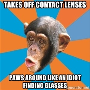 Stupid Monkey - tAKES off contact lenses paws around like an idiot finding glasses