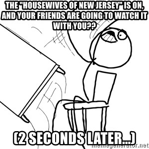 "Desk Flip Rage Guy - The ""housewives of New Jersey"" is on, and your friends are going to watch it with you?? (2 seconds later...)"