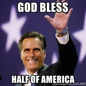 Mitt Romney - god bless half of america