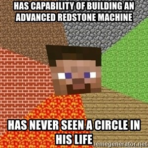 Minecraft Steve - Has capability of building an advanced redstone machine has never seen a circle in his life