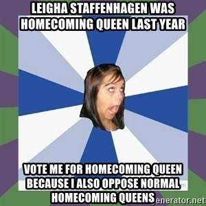 Annoying FB girl - LEIGHA STAFFENHAGEN WAS HOMECOMING QUEEN LAST YEAR VOTE ME FOR HOMECOMING QUEEN BECAUSE I ALSO OPPOSE NORMAL HOMECOMING QUEENS