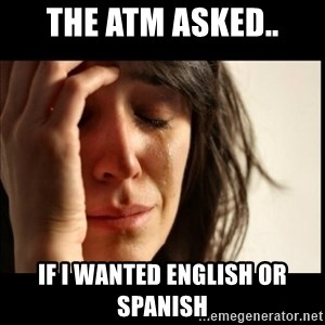 First World Problems - The atm asked.. if i wanted english or spanish
